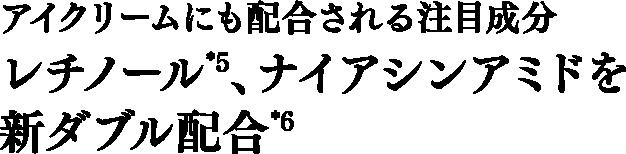 アイクリームにも配合される注目成分レチノール*5、ナイアシンアミドを新ダブル配合*6